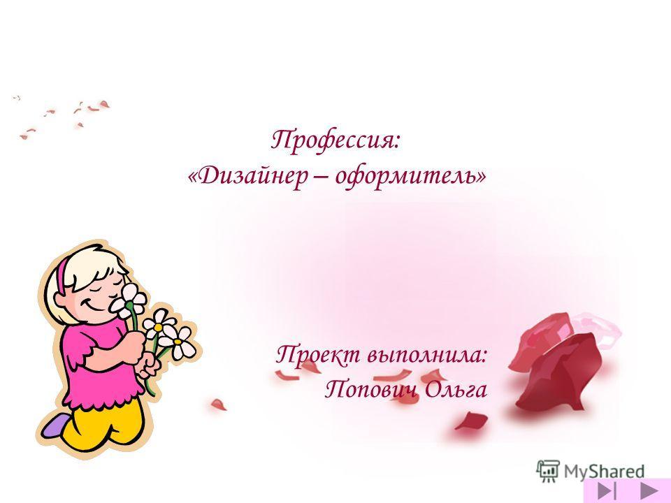 Профессия: «Дизайнер – оформитель» Проект выполнила: Попович Ольга