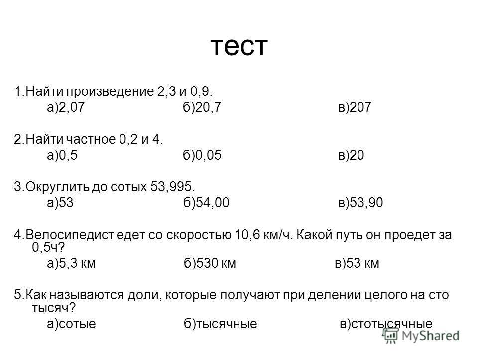 тест 1.Найти произведение 2,3 и 0,9. а)2,07 б)20,7 в)207 2.Найти частное 0,2 и 4. а)0,5 б)0,05 в)20 3.Округлить до сотых 53,995. а)53 б)54,00 в)53,90 4.Велосипедист едет со скоростью 10,6 км/ч. Какой путь он проедет за 0,5ч? а)5,3 км б)530 км в)53 км