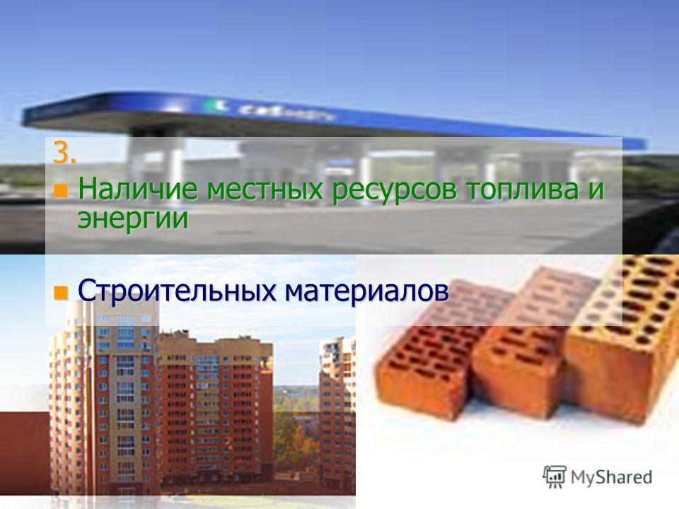 3. n Наличие местных ресурсов топлива и энергии n Строительных материалов