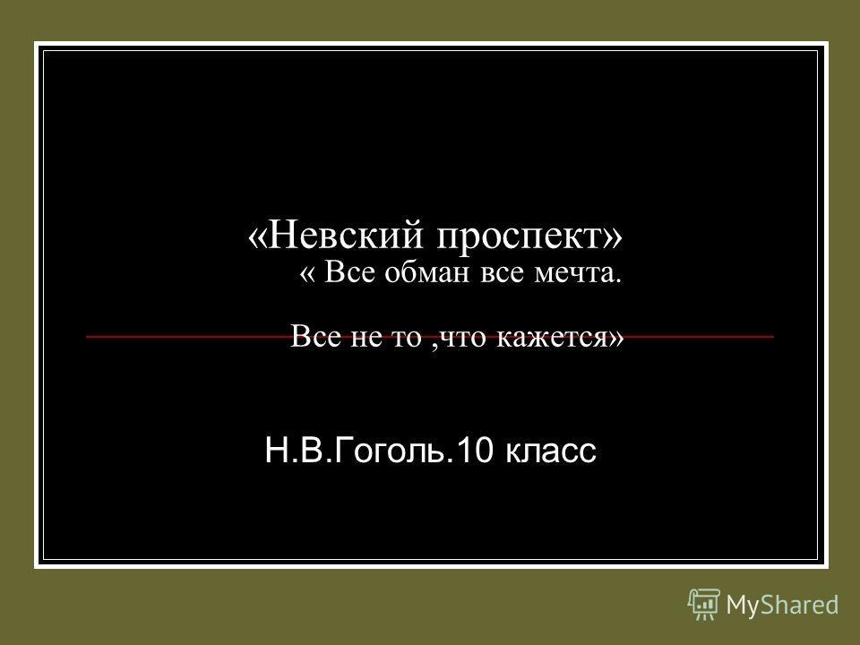 «Невский проспект» « Все обман все мечта. Все не то,что кажется» Н.В.Гоголь.10 класс