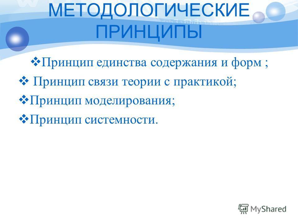МЕТОДОЛОГИЧЕСКИЕ ПРИНЦИПЫ Принцип единства содержания и форм ; Принцип связи теории с практикой; Принцип моделирования; Принцип системности.