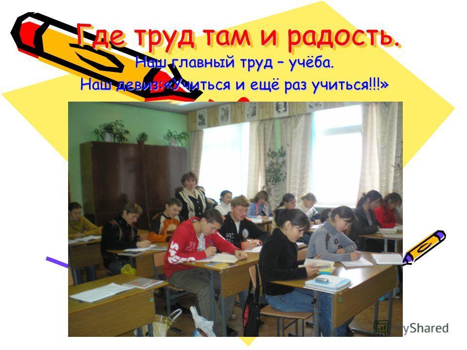 Где труд там и радость. Наш главный труд – учёба. Наш девиз:«Учиться и ещё раз учиться!!!»