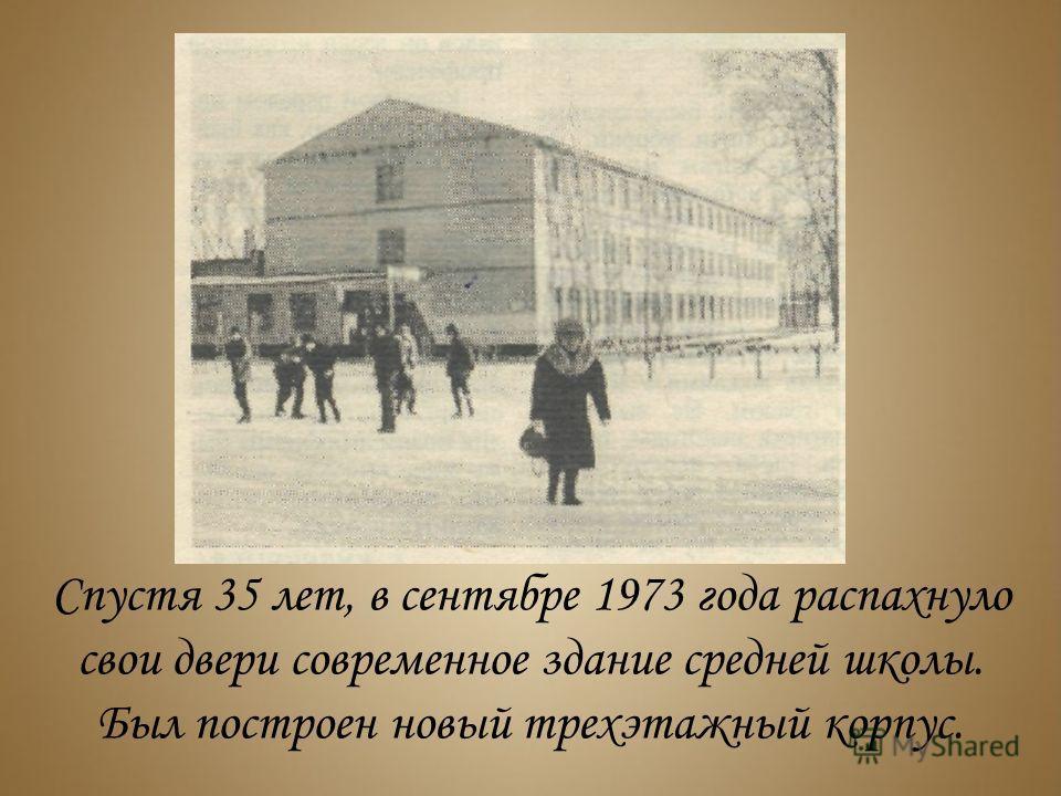 Спустя 35 лет, в сентябре 1973 года распахнуло свои двери современное здание средней школы. Был построен новый трехэтажный корпус.