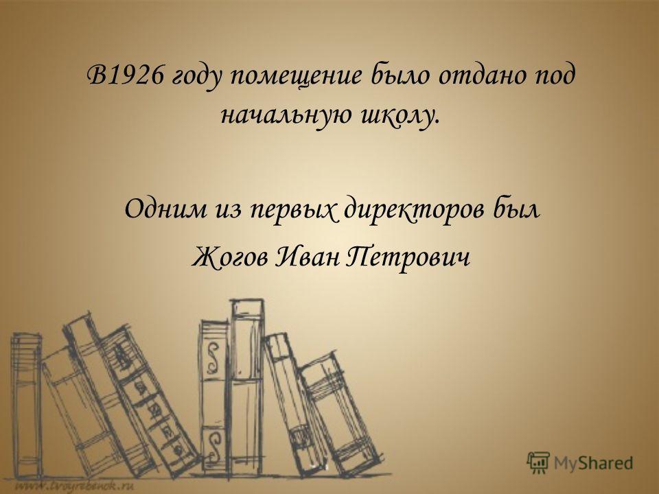 В1926 году помещение было отдано под начальную школу. Одним из первых директоров был Жогов Иван Петрович