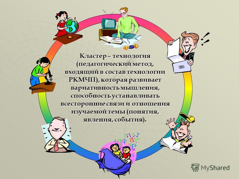 Кластер – технология (педагогический метод, входящий в состав технологии РКМЧП), которая развивает вариативность мышления, способность устанавливать всесторонние связи и отношения изучаемой темы (понятия, явления, события).