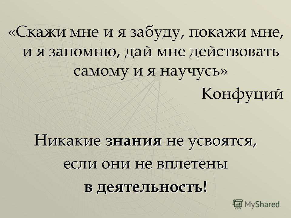«Скажи мне и я забуду, покажи мне, и я запомню, дай мне действовать самому и я научусь» Конфуций Никакие знания не усвоятся, если они не вплетены в деятельность!