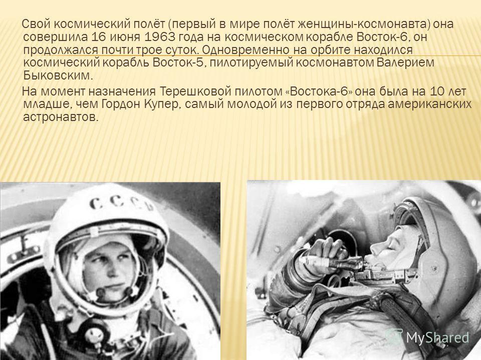 Свой космический полёт (первый в мире полёт женщины-космонавта) она совершила 16 июня 1963 года на космическом корабле Восток-6, он продолжался почти трое суток. Одновременно на орбите находился космический корабль Восток-5, пилотируемый космонавтом