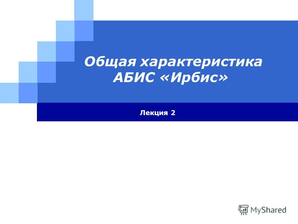 Общая характеристика АБИС «Ирбис» Лекция 2