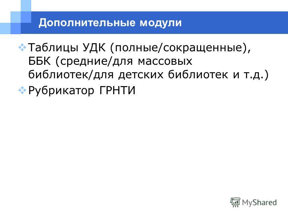 Дополнительные модули Таблицы УДК (полные/сокращенные), ББК (средние/для массовых библиотек/для детских библиотек и т.д.) Рубрикатор ГРНТИ