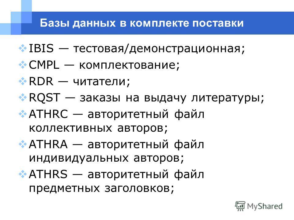 Базы данных в комплекте поставки IBIS тестовая/демонстрационная; CMPL комплектование; RDR читатели; RQST заказы на выдачу литературы; ATHRC авторитетный файл коллективных авторов; ATHRA авторитетный файл индивидуальных авторов; ATHRS авторитетный фай