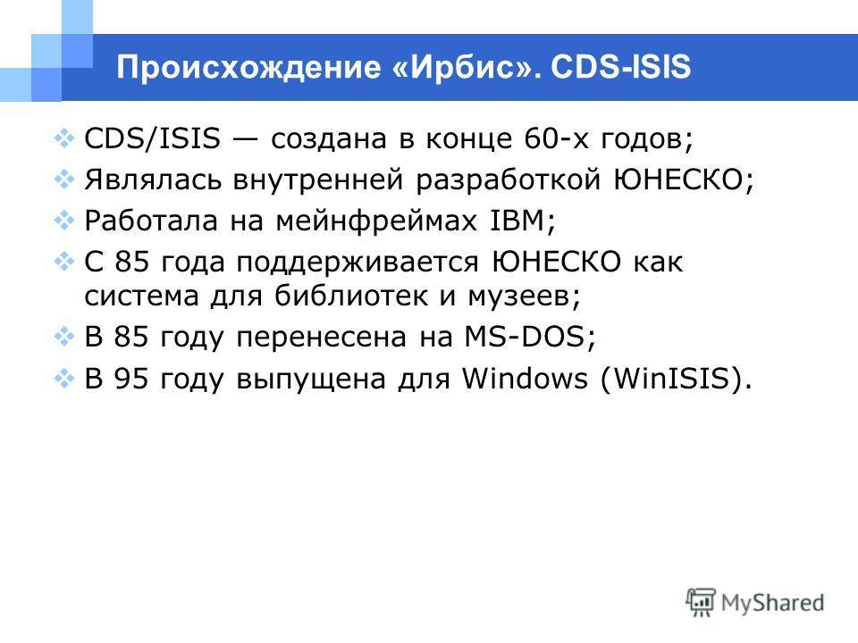 Происхождение «Ирбис». CDS-ISIS CDS/ISIS создана в конце 60-х годов; Являлась внутренней разработкой ЮНЕСКО; Работала на мейнфреймах IBM; С 85 года поддерживается ЮНЕСКО как система для библиотек и музеев; В 85 году перенесена на MS-DOS; В 95 году вы