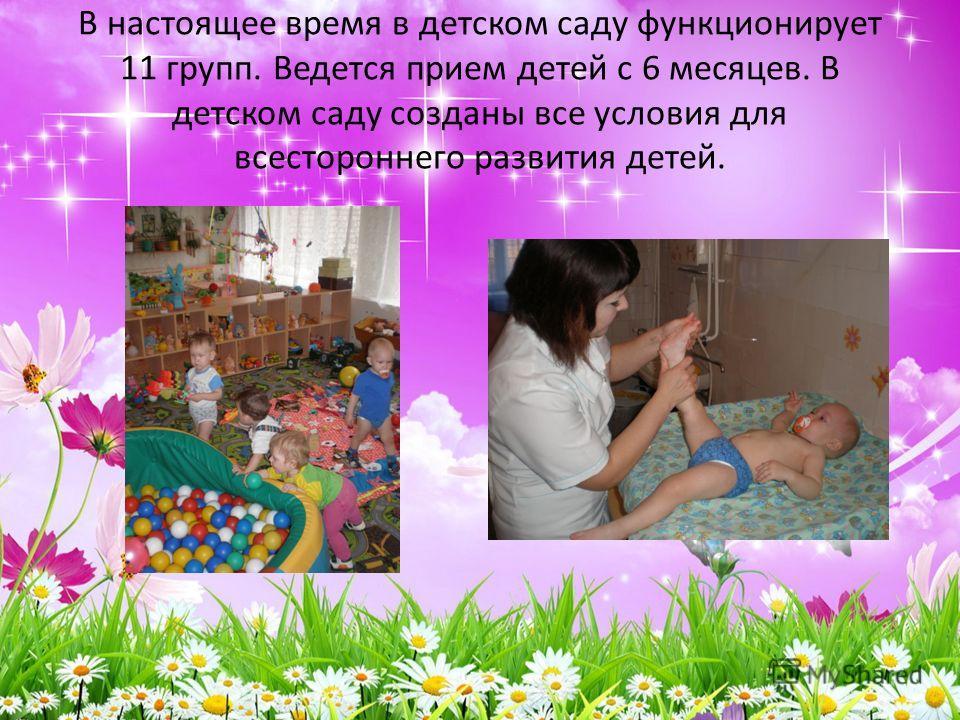 В настоящее время в детском саду функционирует 11 групп. Ведется прием детей с 6 месяцев. В детском саду созданы все условия для всестороннего развития детей.