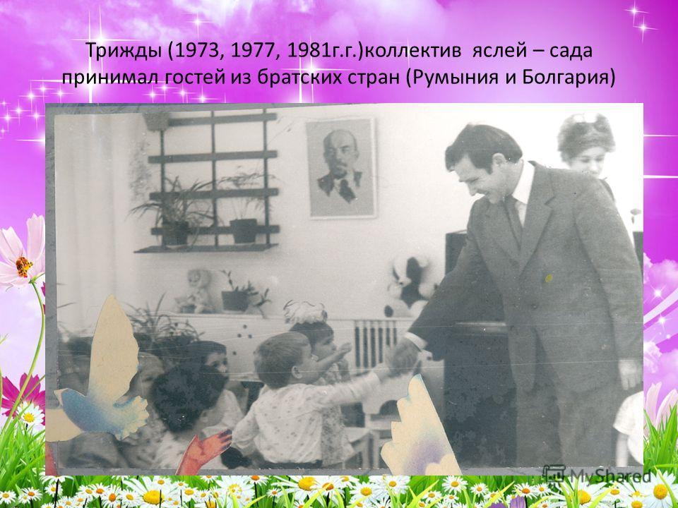Трижды (1973, 1977, 1981г.г.)коллектив яслей – сада принимал гостей из братских стран (Румыния и Болгария)