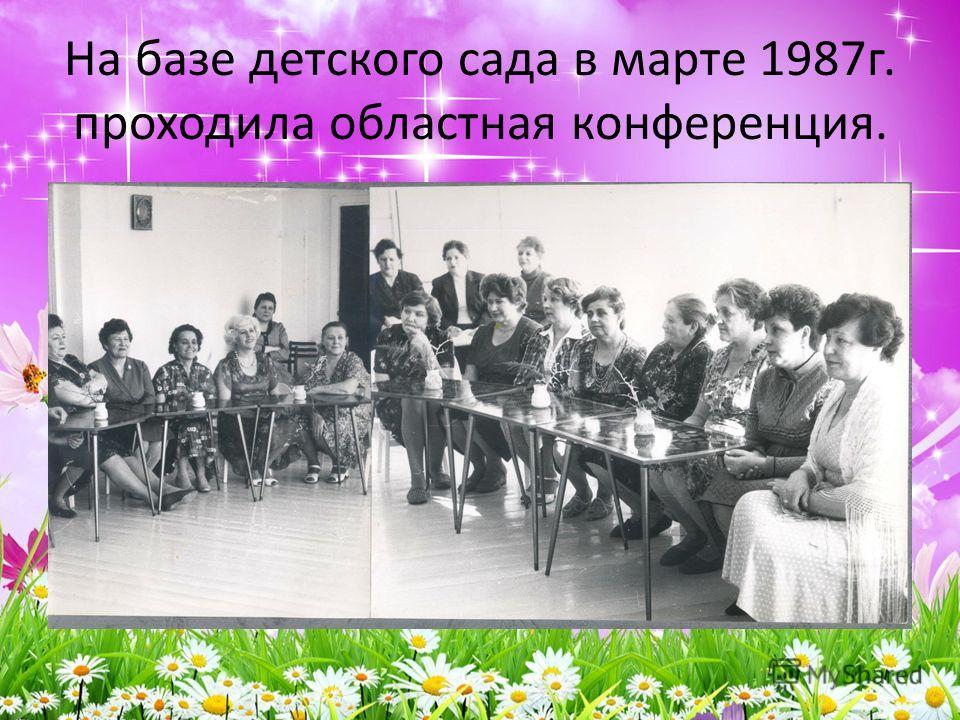 На базе детского сада в марте 1987г. проходила областная конференция.