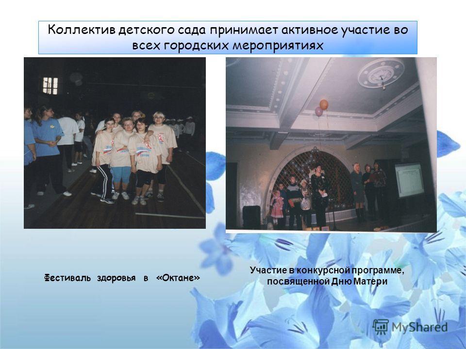 Коллектив детского сада принимает активное участие во всех городских мероприятиях Фестиваль здоровья в «Октане» Участие в конкурсной программе, посвященной Дню Матери