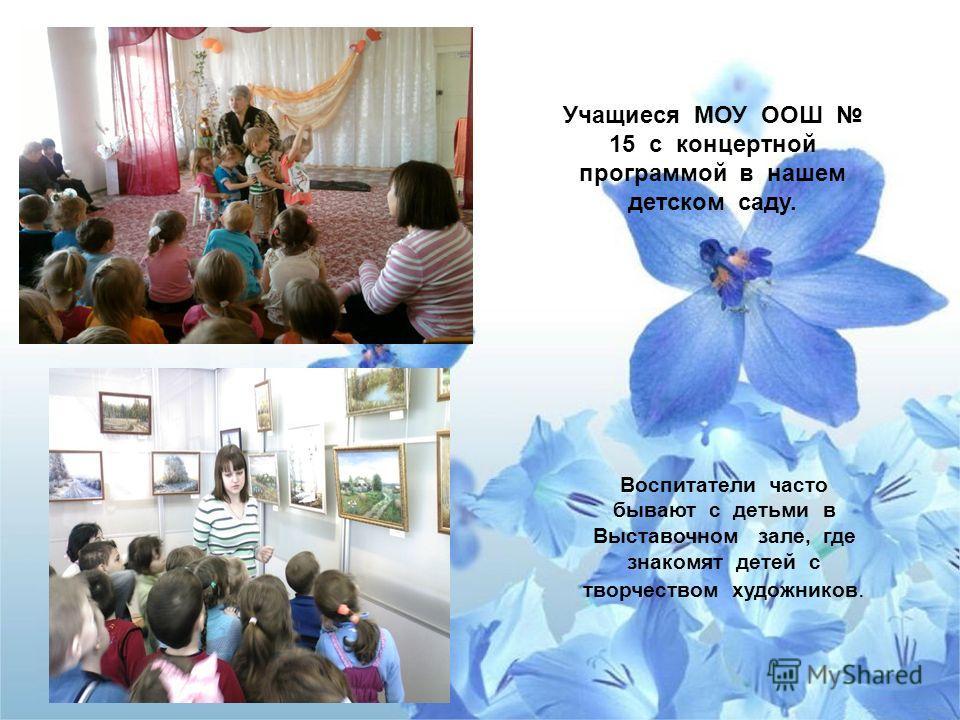 Воспитатели часто бывают с детьми в Выставочном зале, где знакомят детей с творчеством художников. Учащиеся МОУ ООШ 15 с концертной программой в нашем детском саду.