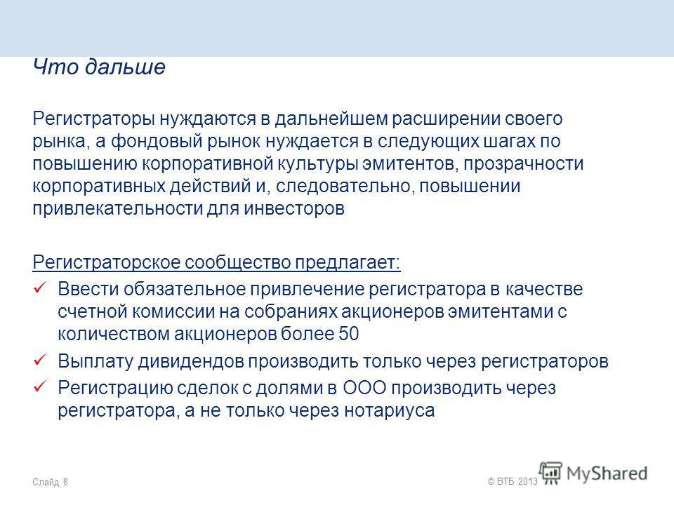 Слайд 8 © ВТБ 2013 Что дальше Регистраторы нуждаются в дальнейшем расширении своего рынка, а фондовый рынок нуждается в следующих шагах по повышению корпоративной культуры эмитентов, прозрачности корпоративных действий и, следовательно, повышении при