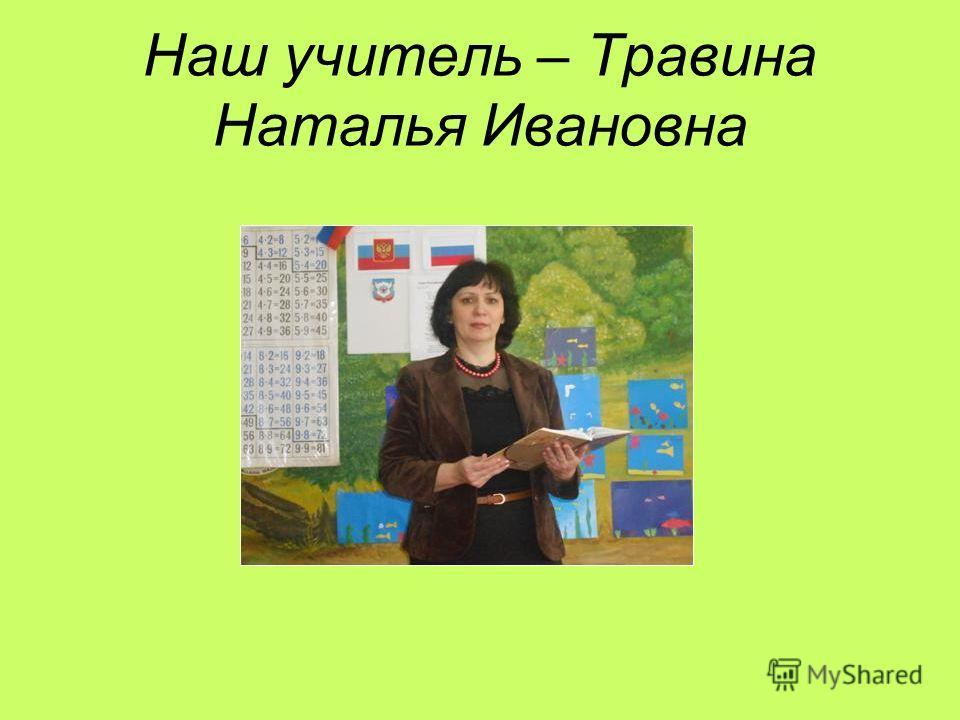 Наш учитель – Травина Наталья Ивановна