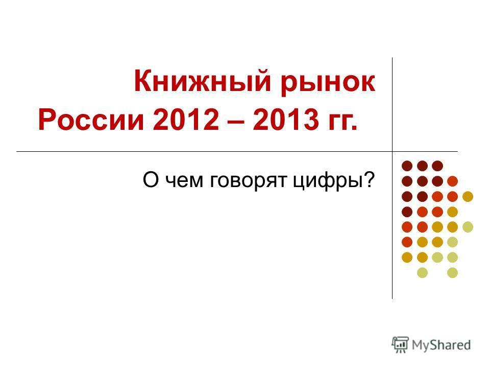 Книжный рынок России 2012 – 2013 гг. О чем говорят цифры?