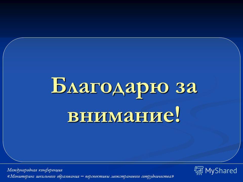 Благодарю за внимание! Международная конференция « Мониторинг школьного образования – перспективы межстранового сотрудничества »