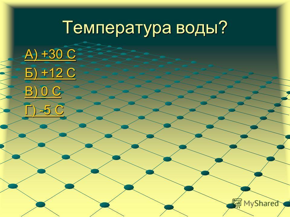 Температура воды? А) +30 С А) +30 С Б) +12 С Б) +12 С В) 0 С В) 0 С Г) -5 С Г) -5 С