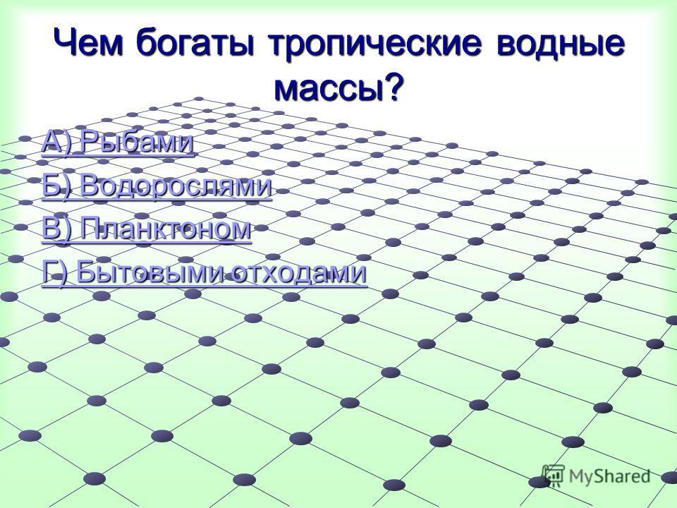 Чем богаты тропические водные массы? А) Рыбами А) Рыбами Б) Водорослями Б) Водорослями В) Планктоном В) Планктоном Г) Бытовыми отходами Г) Бытовыми отходами