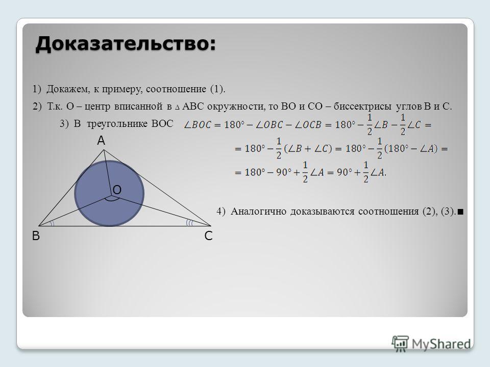 Доказательство: B A C O 1) Докажем, к примеру, соотношение (1). 2) Т.к. О – центр вписанной в АВС окружности, то ВО и СО – биссектрисы углов В и С. 3) В треугольнике ВОС 4) Аналогично доказываются соотношения (2), (3).