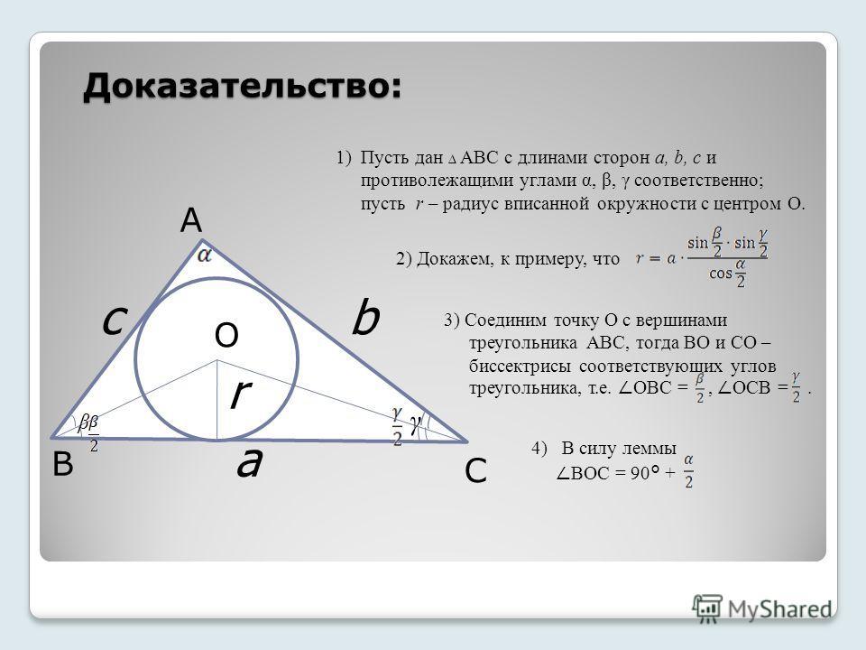 Доказательство: А B C O 1) Пусть дан АВС с длинами сторон a, b, c и противолежащими углами α, β, γ соответственно; пусть r – радиус вписанной окружности с центром О. bc a r 2) Докажем, к примеру, что 3) Соединим точку О с вершинами треугольника АВС,