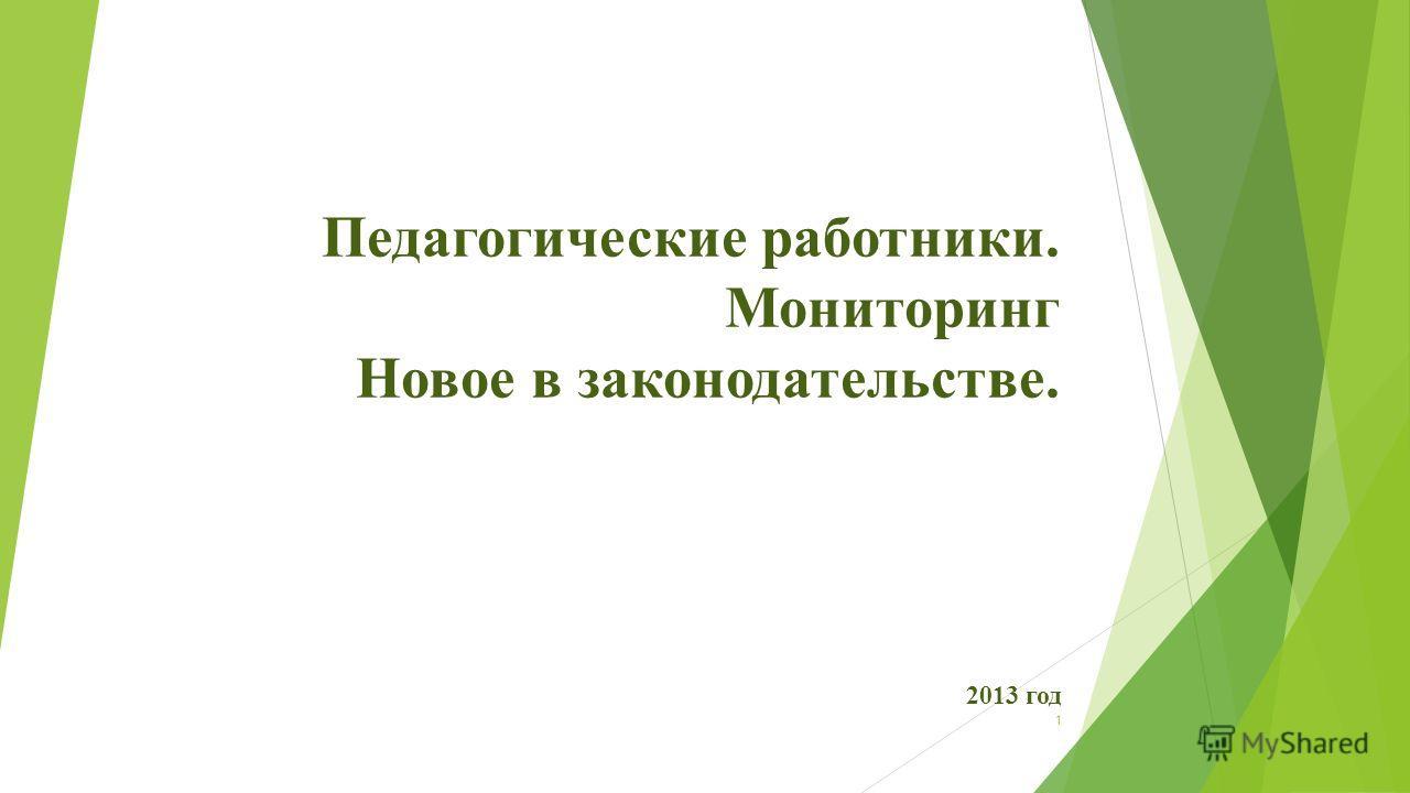 1 Педагогические работники. Мониторинг Новое в законодательстве. 2013 год