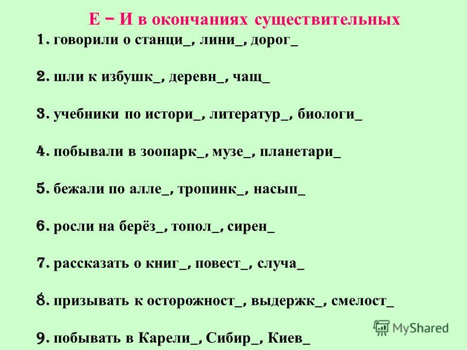 Е – И в окончаниях существительных 1. говорили о станци _, лини _, дорог _ 2. шли к избушк _, деревн _, чащ _ 3. учебники по истори _, литератур _, биологи _ 4. побывали в зоопарк _, музе _, планетари _ 5. бежали по алле _, тропинк _, насып _ 6. росл