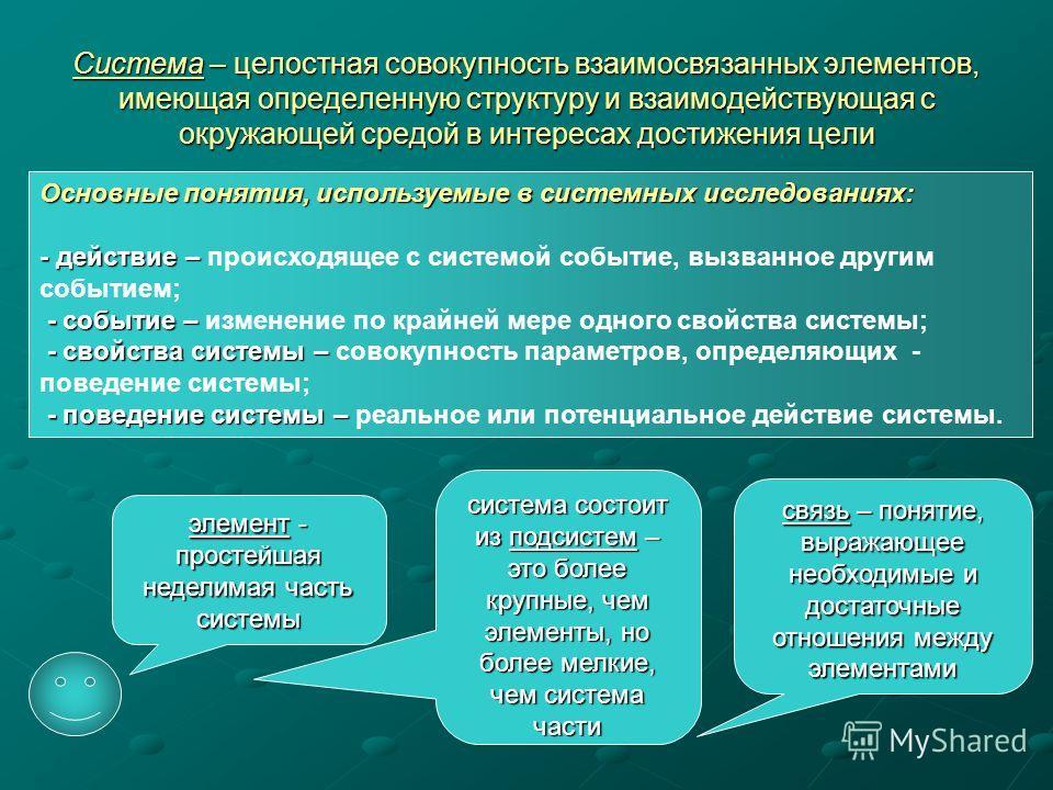 Система – целостная совокупность взаимосвязанных элементов, имеющая определенную структуру и взаимодействующая с окружающей средой в интересах достижения цели Основные понятия, используемые в системных исследованиях: - действие – - действие – происхо