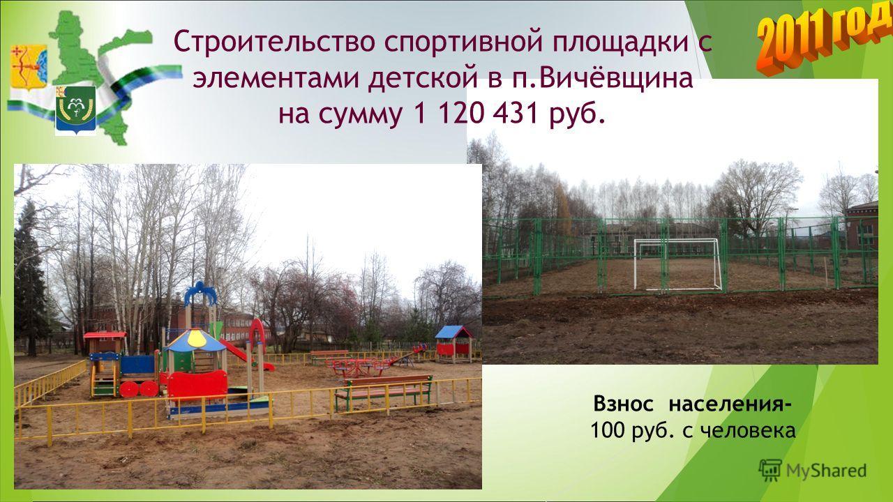 Строительство спортивной площадки с элементами детской в п.Вичёвщина на сумму 1 120 431 руб. Взнос населения- 100 руб. с человека