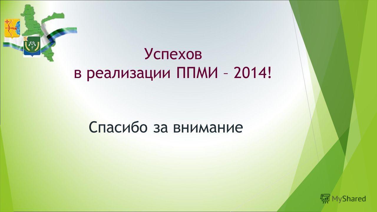 Успехов в реализации ППМИ – 2014! Спасибо за внимание