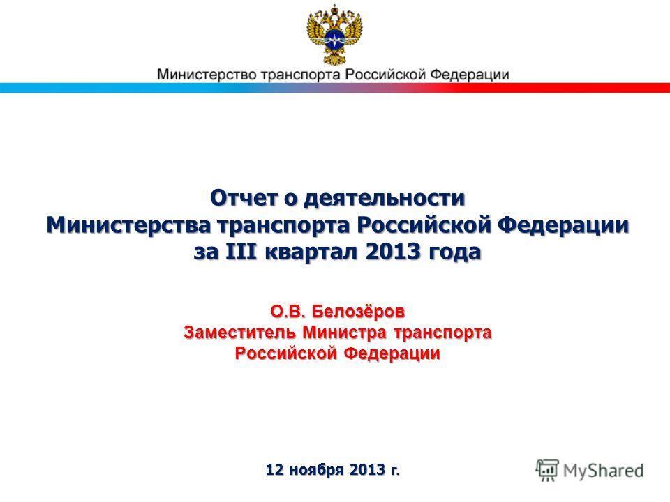 Отчет о деятельности Министерства транспорта Российской Федерации за III квартал 2013 года 12 ноября 2013 г. О.В. Белозёров Заместитель Министра транспорта Российской Федерации