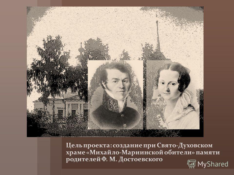 Цель проекта: создание при Свято-Духовском храме «Михайло-Мариинской обители» памяти родителей Ф. М. Достоевского