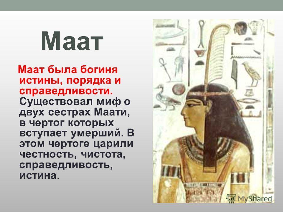 Маат Маат была богиня истины, порядка и справедливости. Существовал миф о двух сестрах Маати, в чертог которых вступает умерший. В этом чертоге царили честность, чистота, справедливость, истина.