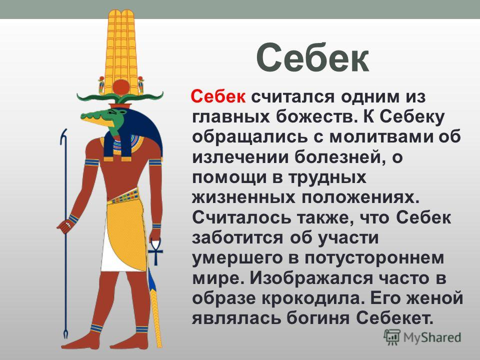 Себек Себек считался одним из главных божеств. К Себеку обращались с молитвами об излечении болезней, о помощи в трудных жизненных положениях. Считалось также, что Себек заботится об участи умершего в потустороннем мире. Изображался часто в образе кр