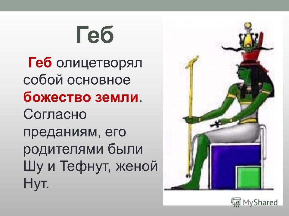 Геб Геб олицетворял собой основное божество земли. Согласно преданиям, его родителями были Шу и Тефнут, женой Нут.