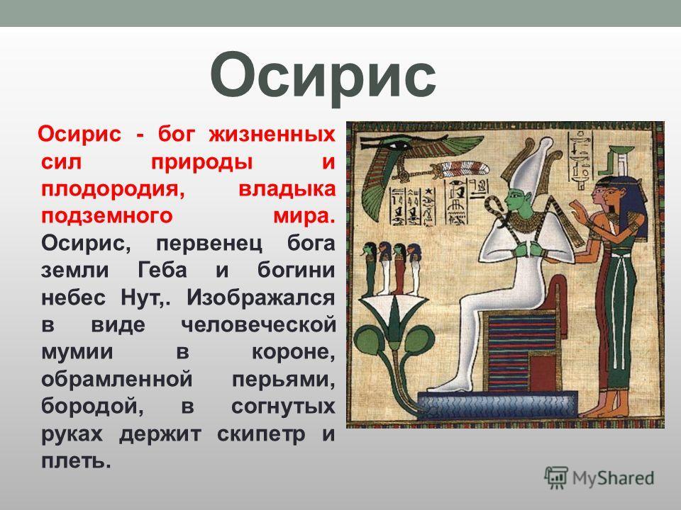 Осирис Осирис - бог жизненных сил природы и плодородия, владыка подземного мира. Осирис, первенец бога земли Геба и богини небес Нут,. Изображался в виде человеческой мумии в короне, обрамленной перьями, бородой, в согнутых руках держит скипетр и пле