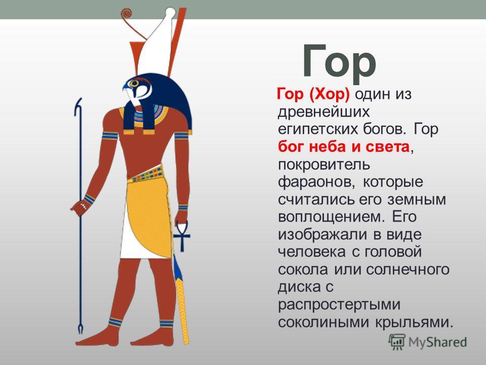 Гор Гор (Хор) один из древнейших египетских богов. Гор бог неба и света, покровитель фараонов, которые считались его земным воплощением. Его изображали в виде человека с головой сокола или солнечного диска с распростертыми соколиными крыльями.