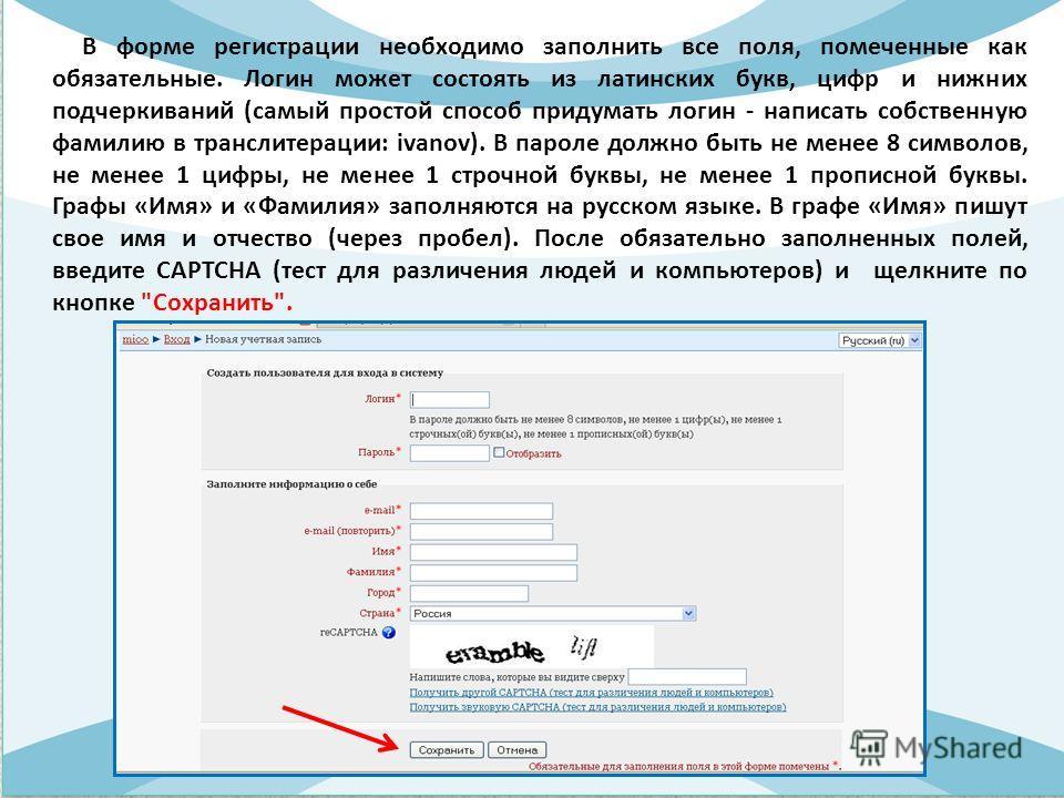 В форме регистрации необходимо заполнить все поля, помеченные как обязательные. Логин может состоять из латинских букв, цифр и нижних подчеркиваний (самый простой способ придумать логин - написать собственную фамилию в транслитерации: ivanov). В паро