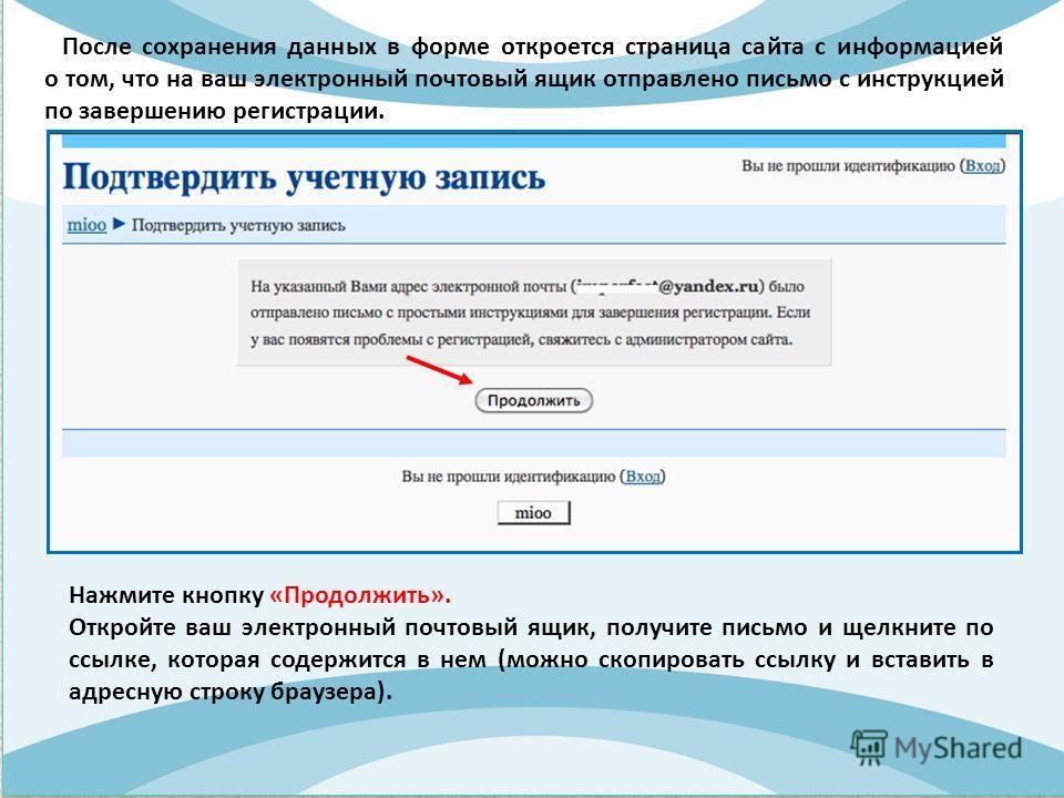 После сохранения данных в форме откроется страница сайта с информацией о том, что на ваш электронный почтовый ящик отправлено письмо с инструкцией по завершению регистрации. Нажмите кнопку «Продолжить». Откройте ваш электронный почтовый ящик, получит