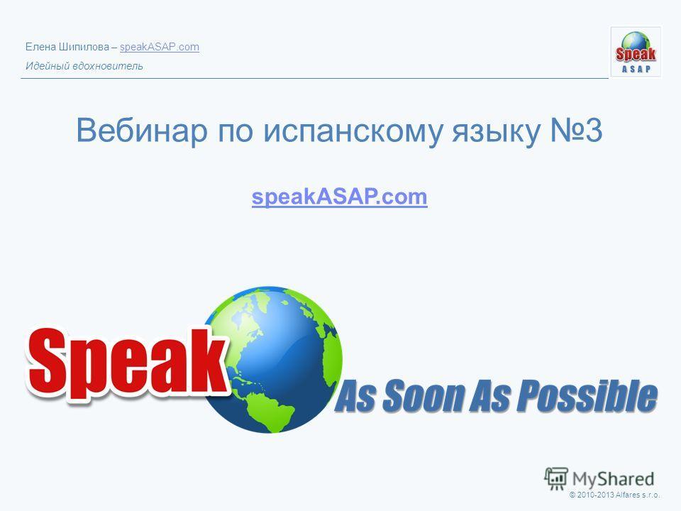 © 2010-2013 Alfares s.r.o. Елена Шипилова – speakASAP.comspeakASAP.com Идейный вдохновитель Вебинар по испанскому языку 3 speakASAP.com speakASAP.com