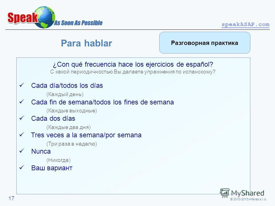 © 2010-2013 Alfares s.r.o. speakASAP.com 17 ¿Con qué frecuencia hace los ejercicios de español? С какой периодичностью Вы делаете упражнения по испанскому? Cada día/todos los días (Каждый день) Cada fin de semana/todos los fines de semana (Каждые вых