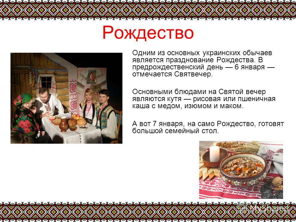 Рождество Одним из основных украинских обычаев является празднование Рождества. В предрождественский день 6 января отмечается Святвечер. Основными блюдами на Святой вечер являются кутя рисовая или пшеничная каша с медом, изюмом и маком. А вот 7 январ