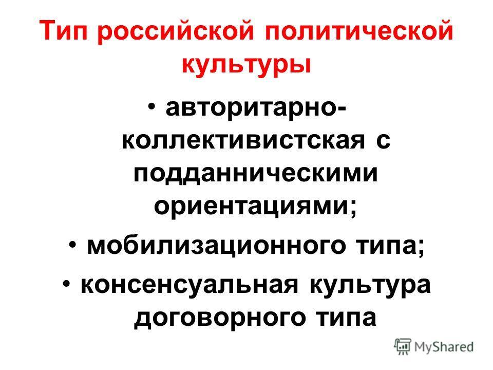 Тип российской политической культуры авторитарно- коллективистская с подданническими ориентациями; мобилизационного типа; консенсуальная культура договорного типа