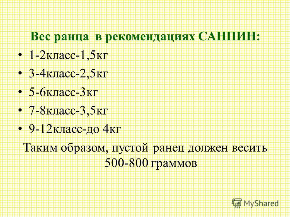 Вес ранца в рекомендациях САНПИН: 1-2класс-1,5кг 3-4класс-2,5кг 5-6класс-3кг 7-8класс-3,5кг 9-12класс-до 4кг Таким образом, пустой ранец должен весить 500-800 граммов