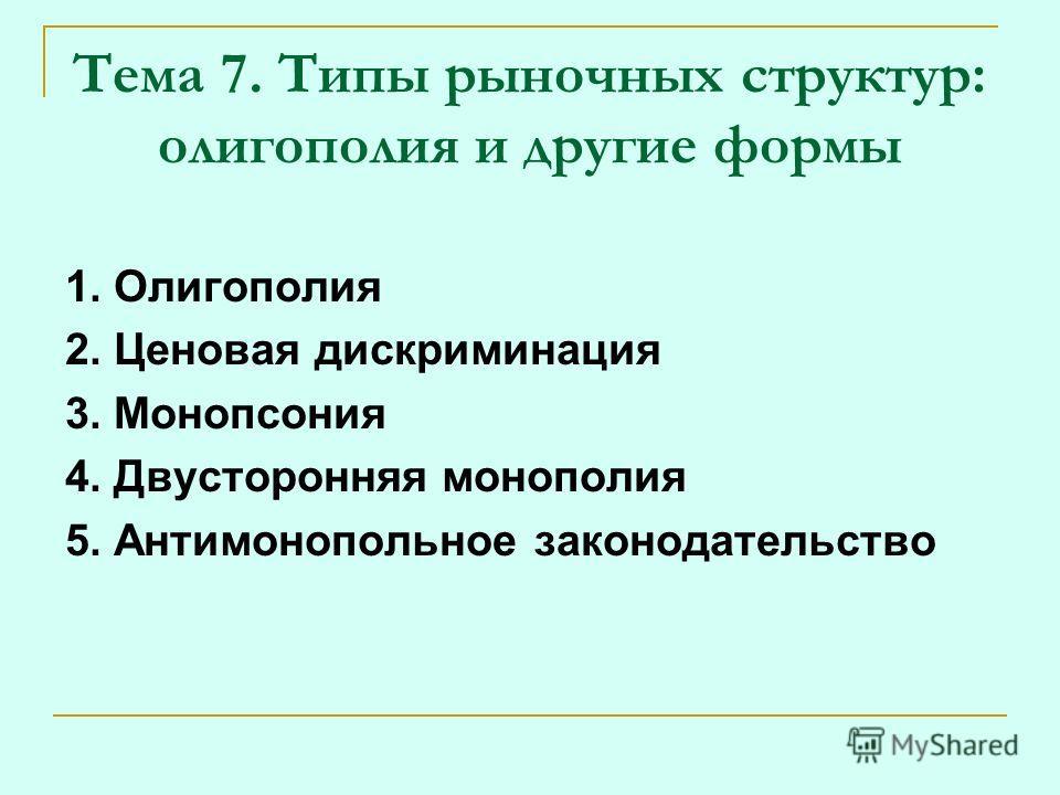 Тема 7. Типы рыночных структур: олигополия и другие формы 1. Олигополия 2. Ценовая дискриминация 3. Монопсония 4. Двусторонняя монополия 5. Антимонопольное законодательство