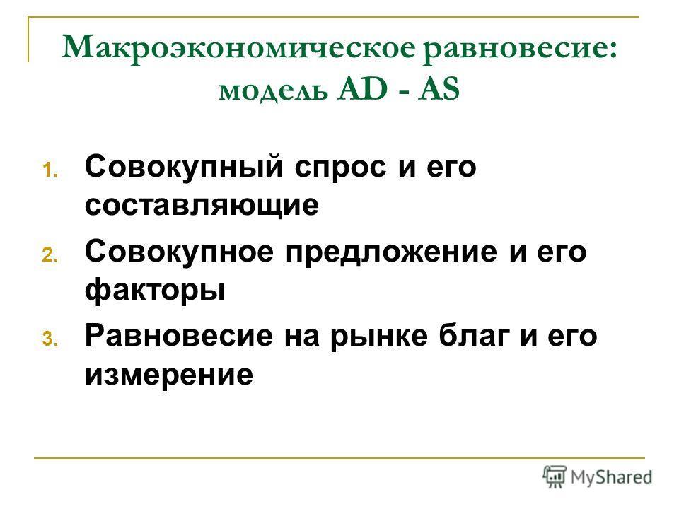1. Совокупный спрос и его составляющие 2. Совокупное предложение и его факторы 3. Равновесие на рынке благ и его измерение Макроэкономическое равновесие: модель AD - AS