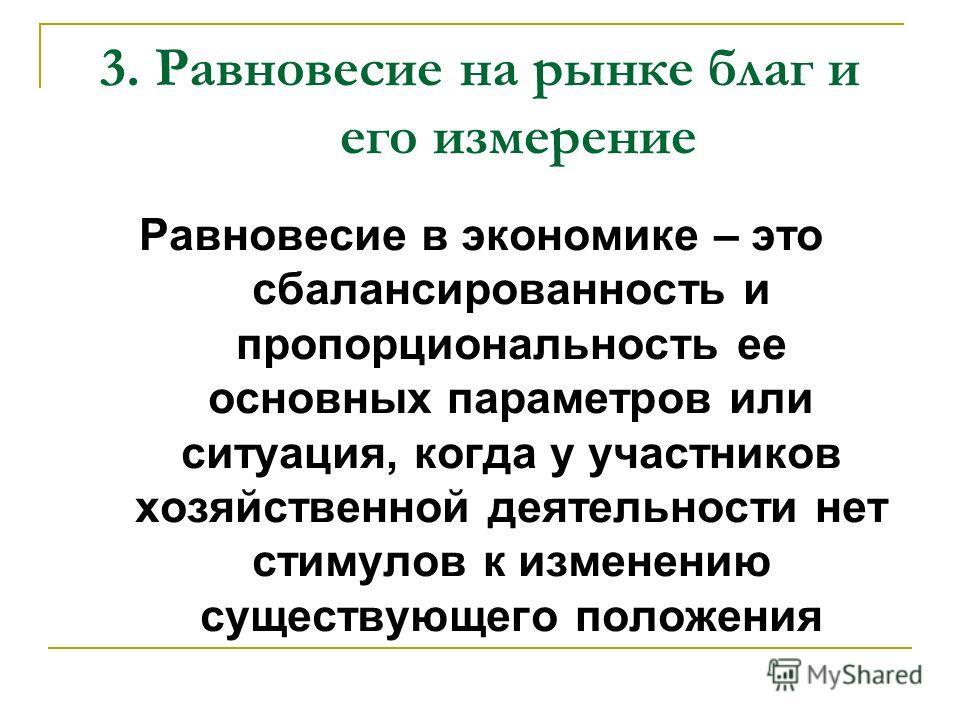 Равновесие в экономике – это сбалансированность и пропорциональность ее основных параметров или ситуация, когда у участников хозяйственной деятельности нет стимулов к изменению существующего положения 3. Равновесие на рынке благ и его измерение